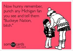 Now hunny remember, punch any Michigan fan you see and tell them 'Buckeye Nation, bitch.'