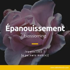 Another favourite is the word épanouissement which is French for 'blossoming' or 'blooming'. Like its English counterpart, this word has a literal usage (i. in flowering plants) and an even deeper, more profound metaphorical meaning. French Language Lessons, French Language Learning, French Lessons, German Language, Spanish Lessons, Japanese Language, Spanish Language, French Phrases, French Words