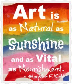 """""""Art is as natural as sunshine and as vital as nourishment."""" -MaryAnn F. Kohl plus more..."""