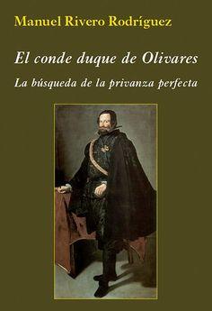 El conde duque de Olivares: labúsqueda de la privanza perfecta / Manuel Rivero Rodríguez