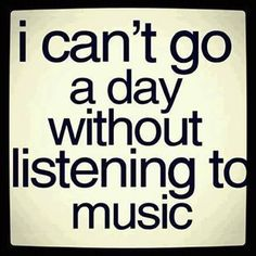 can't go a day without music