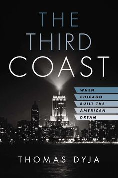 The Third Coast: When Chicago Built the American Dream: Thomas Dyja: 9781594204326: Amazon.com: Books