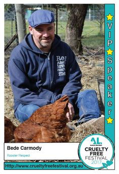 Bede stopped eating animals as a New Year's resolution in 1994 and joined Animal Liberation NSW shortly thereafter. In 1999 he moved to country NSW for one year, to help out friends who had an animal sanctuary. The experience impacted on him so much that he stayed on and eventually created his own sanctuary A Poultry Place in 2001. Bede's talk will focus on the rooster, the most unloved of all those beings referred to as 'farm animals'.