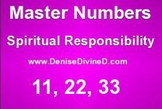 "Numerology - Master Numbers 11, 22, 33 - These numbers do not reduce down in Numerology - They bring about spiritual/religious service, spiritual responsibilities, and ""Master Teacher"" lessons. - Names (Ex: Denise = 11) to Life Path Numbers (month + day + 19_ _) to Age and Home Numbers can all bring forth these energies. - Discover Your Personal Numerological Blueprint Numbers at the link..."