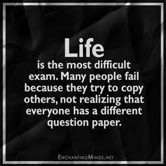 Life is the most difficult exam. Many people fail because they try to copy others, not realizing that everyone has a different question paper.