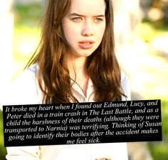 Seriously, Susan is gonna see them dead, and she's gonna know that they went to Narnia, and she'll just wanna die