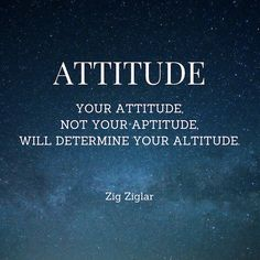 Attitude leads to Altitude - Zig Ziglar