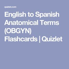 English to Spanish Anatomical Terms (OBGYN) Flashcards | Quizlet
