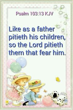 Psalms 103:13 KJV - Like as a father pitieth his children, so the Lord pitieth them that fear him.