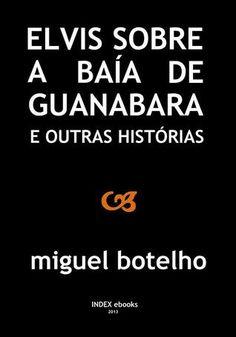 Elvis sobre a Baía de Guanabara e Outras Histórias, de Miguel Botelho, ISBN 9789898575272, INDEX ebooks, 2013