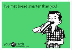 I've met bread smarter than you!