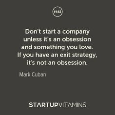 """Don't start a company unless it's an obsession and something you love. If you have an exit strategy, it's not an obsession."" - Mark Cuban"