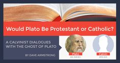 Would Plato Be Protestant or Catholic? A Dialogue with His Ghost. - by Dave Armstrong | Calvin: Good! I think they might convert you to Reformed Protestantism. Plato: Falsehoods (even partial ones accompanied by much truth) are not allowed in heaven, so that is not possible.