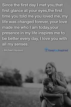 Since the first day I met you,that first glance at your eyes,the first time you told me you loved me, my life was changed forever, your love made me who I am today,your presence in my life inspires me to be better every day, I love you with all my senses. - Michael Hayssus