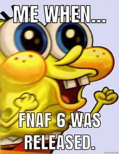 Me when FNaF 6 was released...