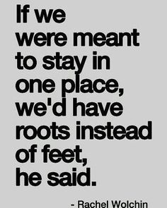 """If we were meant to stay in one place we'd have roots instead of feet he said.""…"