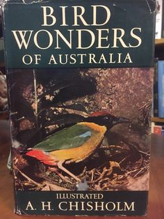 Bird Wonders of Australia by A. H. Chisholm. This is the fourth edition, revised and enlarged - published in 1956. This remarkable book deals informally and delightfully with some of the most curious and most charming birds in Australia.