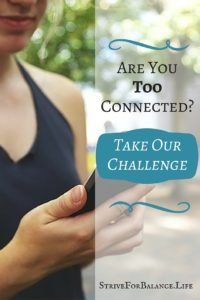 Are You Too Connected? Take this challenge. Awesome benefits of doing this. Especially #1. I asked my family to do this.