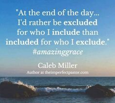 At the end of the day, I'd rather be excluded for who I include than included for who I exclude. Amazing Grace, Inspirational Quotes, Author, Sayings, Google Search, Live, Words, Life Coach Quotes, Lyrics