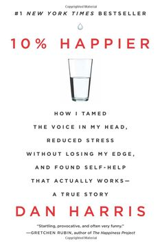10% Happier: How I Tamed the Voice in My Head, Reduced Stress Without Losing My Edge, and Found Self-Help That Actually Works--A True Story: Dan Harris: 9780062265432: Amazon.com: Books