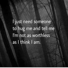 Not just anyone's hug. HIS hug. But I am worthless to him.