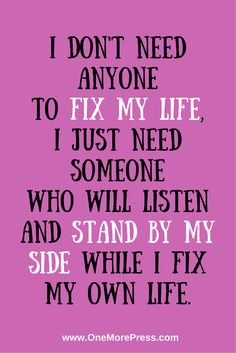 I don't need anyone to fix my life ... I just need someone who will listen and stand by my side while I fix my own life.