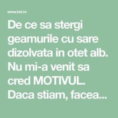 De ce sa stergi geamurile cu sare dizolvata in otet alb. Nu mi-a venit sa cred MOTIVUL. Daca stiam, faceam... Cleaning Solutions, Cleaning Hacks, Experiment, Home Hacks, Alter, Clean House, Good To Know, Natural Remedies, Diy And Crafts