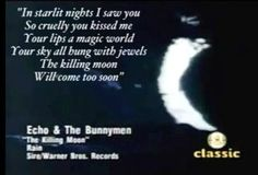 """""""In starlit nights I saw you So cruelly you kissed me Your lips a magic world Your sky all hung with jewels The killing moon Will come too soon"""" --The Killing Moon by Echo & The Bunnymen. Beautiful, poetic lyric. I love this song so much."""