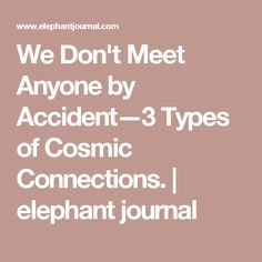 We Don't Meet Anyone by Accident—3 Types of Cosmic Connections. | elephant journal
