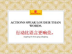 Actions speak louder than words. 行动比语言更响亮。 http://chinese4kids.net/eight-inspirational-english-sayings-that-are-also-inspirational-in-chinese/