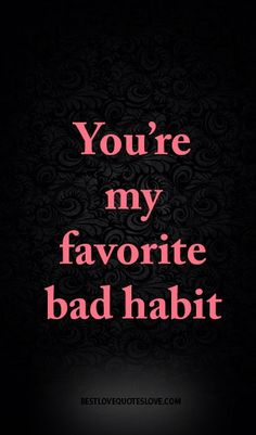 You're my favorite bad habit