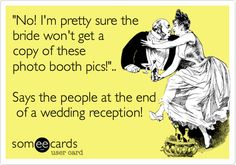 'No! I'm pretty sure the bride won't get a copy of these photo booth pics!'.. Says the people at the end of a wedding reception!