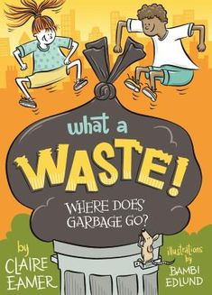What a Waste: Where Does Garbage Go? By Claire Eamer Illustrated by Bambi Edlund Day Book, This Book, Comic, Children's Literature, Bambi, Nonfiction, Literacy, Fun Facts, Science