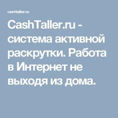 CashTaller.ru - система активной раскрутки. Работа в Интернет не выходя из дома.