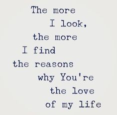 The more I look, the more I find reasons why you're the love of my life.