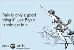 Rain is only a good thing if Luke Bryan is shirtless in it.YES