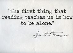 The first thing that reading teaches us is how to be alone.