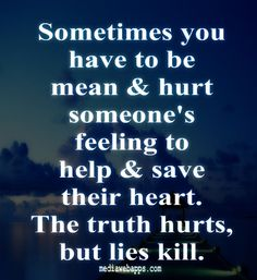Sometimes you have to be mean & hurt someone's feeling to help & save their heart. The truth hurts, but lies kill.