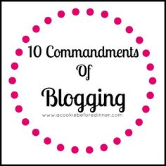 10 Commandments Of Blogging - A Cookie Before Dinner. I think this is a great set of guidelines
