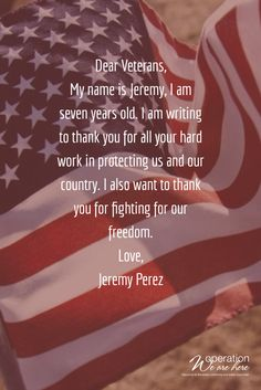Dear Veterans, My name is Jeremy, I am seven years old. I am writing to thank you for all your hard work in protecting us and our country. I also want to thank you for fighting for our freedom. Love, Jeremy Perez