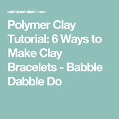 Polymer Clay Tutorial: 6 Ways to Make Clay Bracelets - Babble Dabble Do