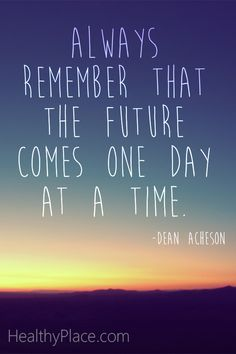 Positive quote: Always remember that the future comes one day at a time.   www.HealthyPlace.com
