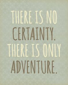@: There is No Certainty. There is Only Adventure .