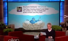 """tweet on ellen. """"i bet ryan gosling doesn't even blow his candles out. he probably just winks at them and they faint."""" TRUTH"""