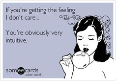 If you're getting the feeling I don't care... You're obviously very intuitive.