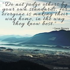 """""""Do not judge others by your own standards, for everyone is making their way home, in the way they know best."""" ~ Leon Brown"""