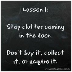 Stop clutter coming in the door.  Don't buy it, collect it, or acquire it.