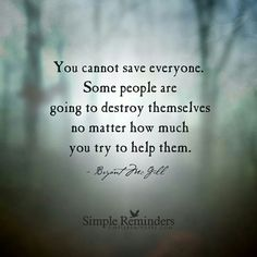 """You cannot save everyone. Some people are going to destroy themselves no matter how much you try to help them.""  No matter how true I know this to be, I still need the reminder."