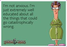 I'm not anxious. I'm just extremely well educated about all the things that could go catastrophically wrong.   Snarkecards