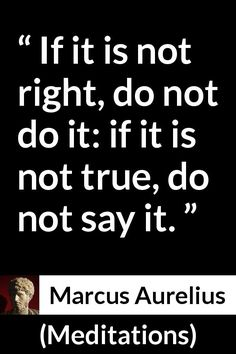 """Marcus Aurelius, """"Meditations"""" (c. 170 - Pictures and meaning about """"If it is not right, do not do it: if it is not true, do not say it. Strong Quotes, Wise Quotes, Quotable Quotes, Faith Quotes, Positive Quotes, Inspirational Quotes, Lyric Quotes, Movie Quotes, Philosophical Quotes"""